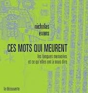 Nicholas Evans: Ces mots qui meurent: les langues menacées et ce qu'elles ont à nous dire. La Découverte, 2012. 389 p., 28,50 €.